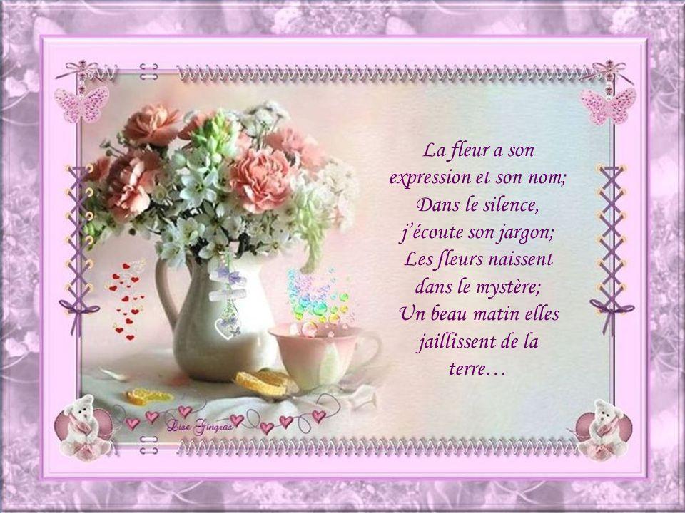 La fleur a son expression et son nom; Dans le silence, jécoute son jargon; Les fleurs naissent dans le mystère; Un beau matin elles jaillissent de la terre…