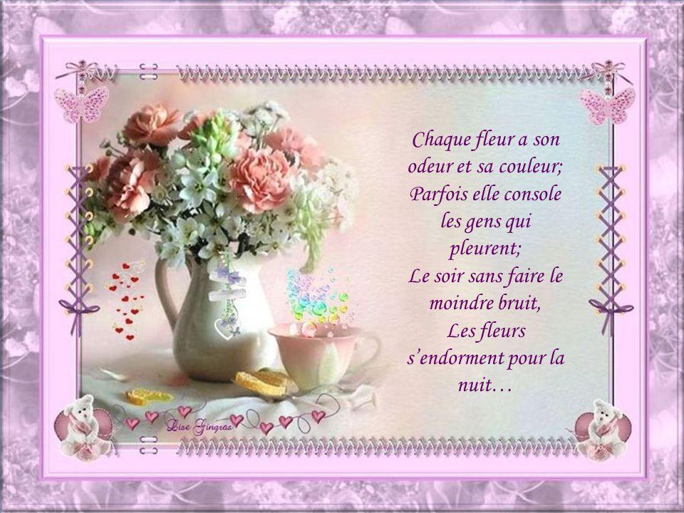 Chaque fleur a son odeur et sa couleur; Parfois elle console les gens qui pleurent; Le soir sans faire le moindre bruit, Les fleurs sendorment pour la nuit…