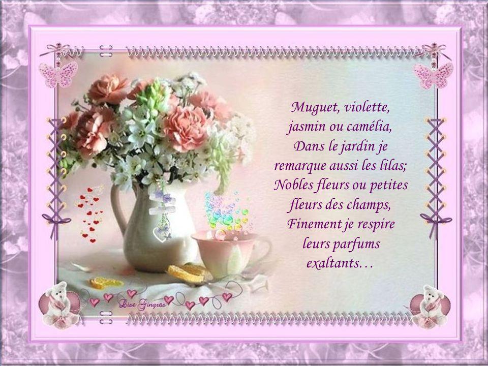 Muguet, violette, jasmin ou camélia, Dans le jardin je remarque aussi les lilas; Nobles fleurs ou petites fleurs des champs, Finement je respire leurs parfums exaltants…