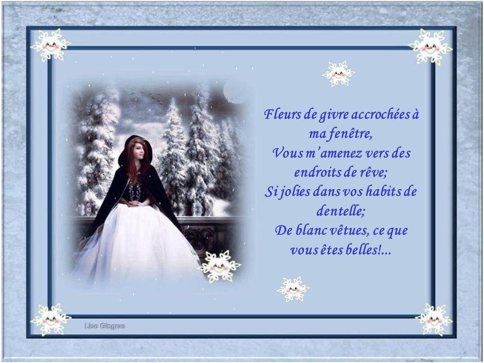 Fleurs de givre accrochées à ma fenêtre, Vous mamenez vers des endroits de rêve; Si jolies dans vos habits de dentelle; De blanc vêtues, ce que vous êtes belles!...