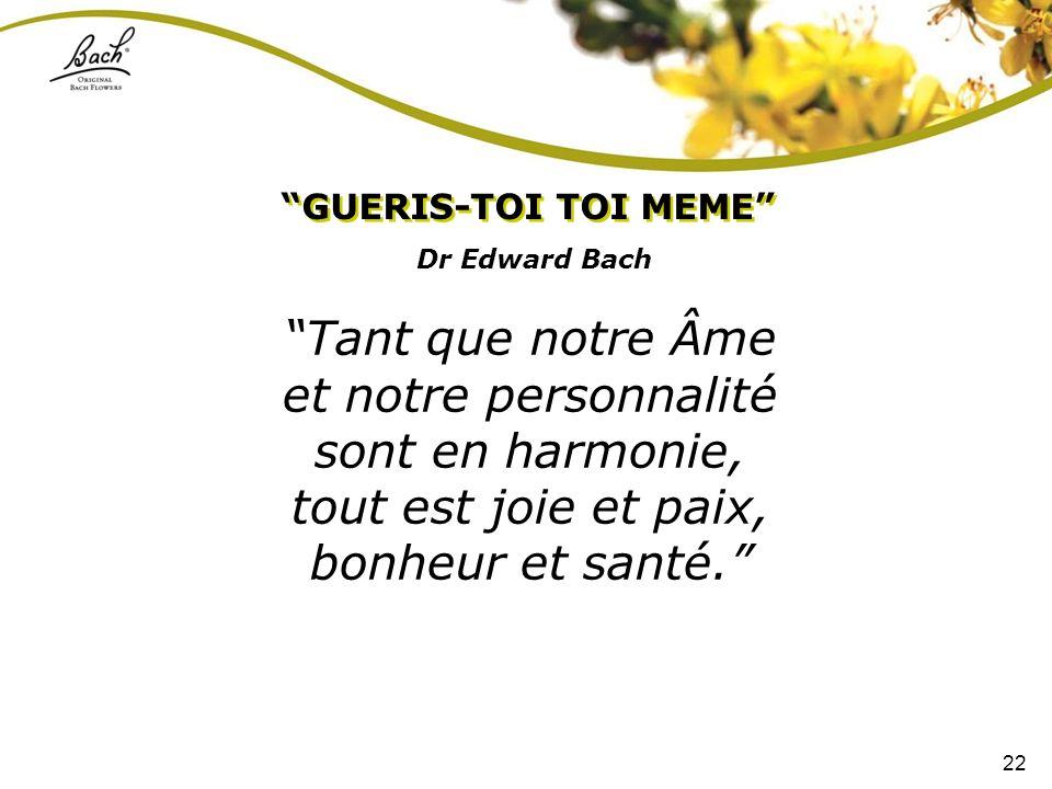 22 Dr Edward Bach GUERIS-TOI TOI MEME Tant que notre Âme et notre personnalité sont en harmonie, tout est joie et paix, bonheur et santé.