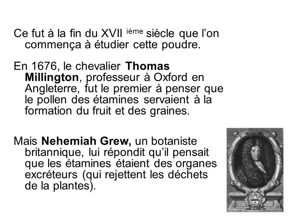 En 1676, le chevalier Thomas Millington, professeur à Oxford en Angleterre, fut le premier à penser que le pollen des étamines servaient à la formatio