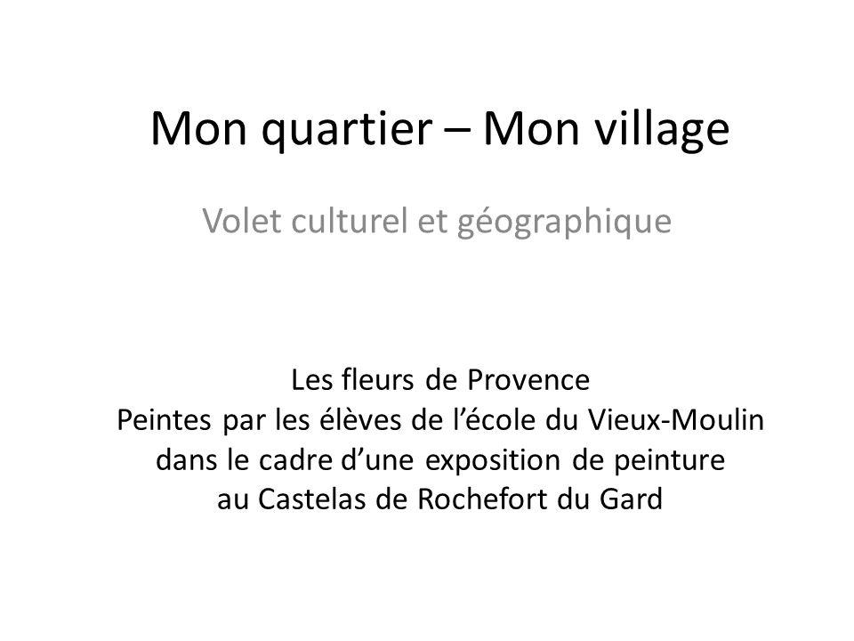 Mon quartier – Mon village Volet culturel et géographique Les fleurs de Provence Peintes par les élèves de lécole du Vieux-Moulin dans le cadre dune e