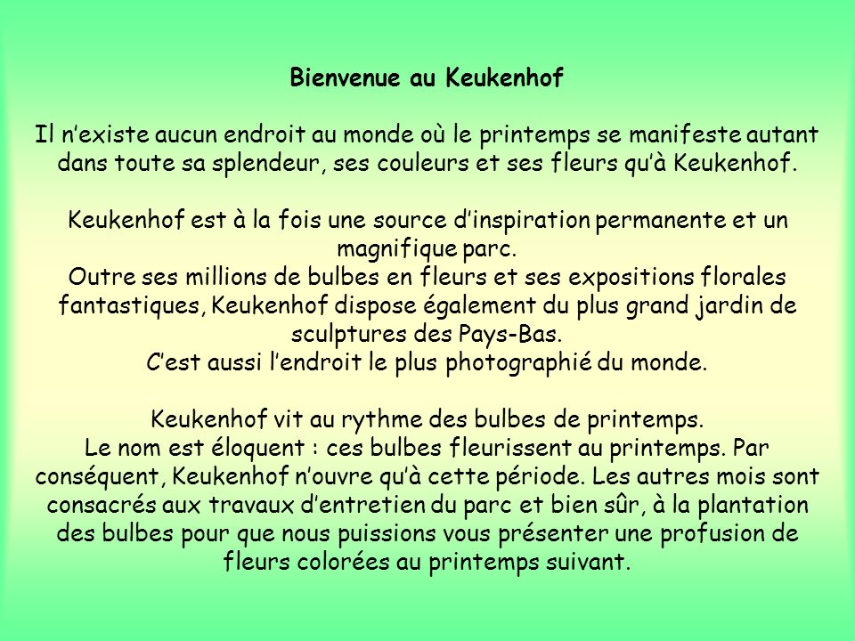 Bienvenue au Keukenhof Il nexiste aucun endroit au monde où le printemps se manifeste autant dans toute sa splendeur, ses couleurs et ses fleurs quà Keukenhof.