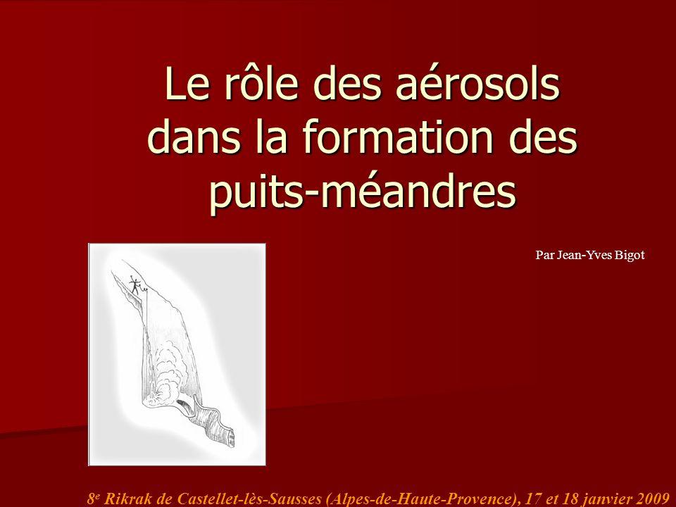 Le rôle des aérosols dans la formation des puits-méandres 8 e Rikrak de Castellet-lès-Sausses (Alpes-de-Haute-Provence), 17 et 18 janvier 2009 Par Jea