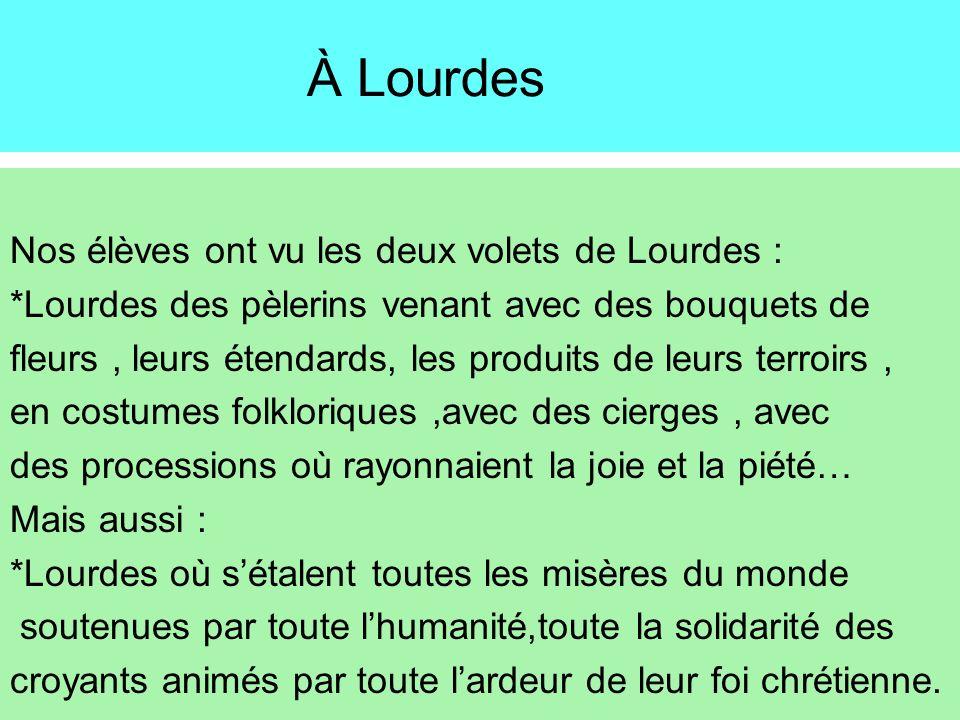 À Lourdes Nos élèves ont vu les deux volets de Lourdes : *Lourdes des pèlerins venant avec des bouquets de fleurs, leurs étendards, les produits de le