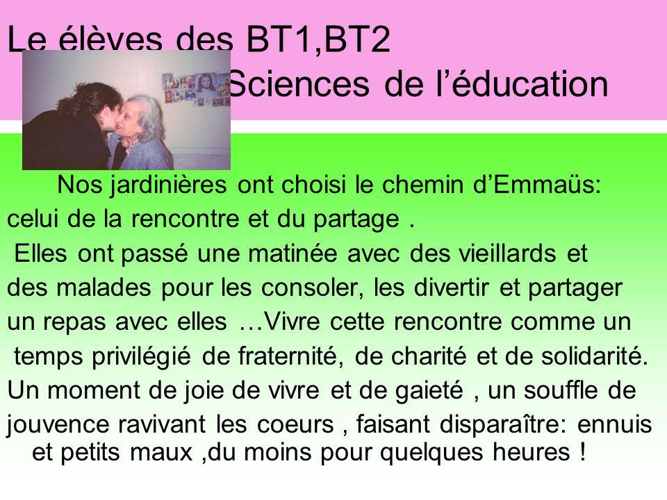 Le élèves des BT1,BT2 Sciences de léducation Nos jardinières ont choisi le chemin dEmmaüs: celui de la rencontre et du partage. Elles ont passé une ma