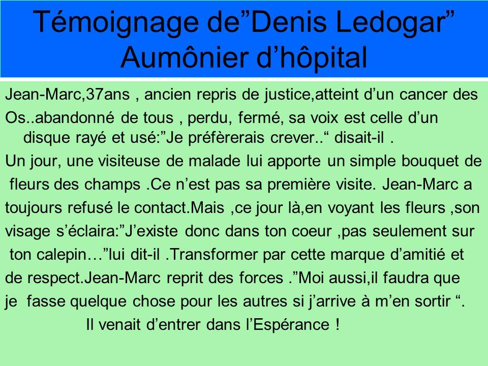 Témoignage deDenis Ledogar Aumônier dhôpital Jean-Marc,37ans, ancien repris de justice,atteint dun cancer des Os..abandonné de tous, perdu, fermé, sa