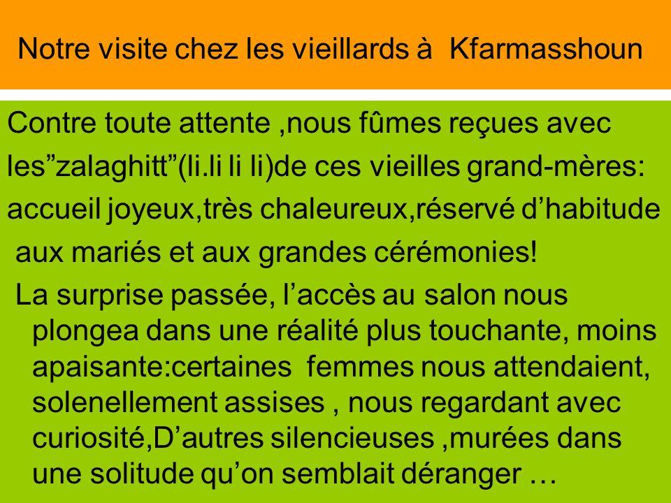 Notre visite chez les vieillards à Kfarmasshoun Contre toute attente,nous fûmes reçues avec leszalaghitt(li.li li li)de ces vieilles grand-mères: accu