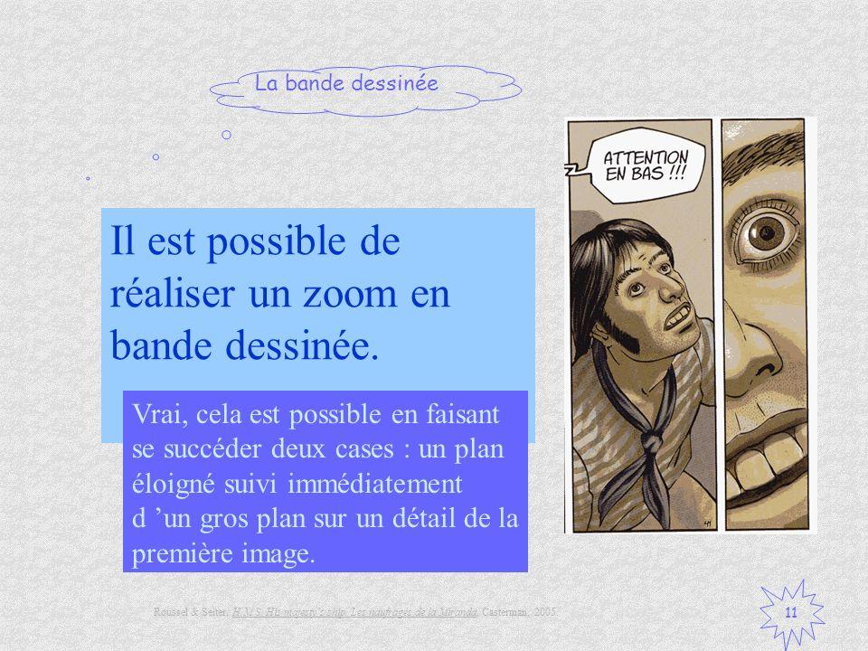 La bande dessinée 11 Il est possible de réaliser un zoom en bande dessinée. Vrai / Faux ? Vrai, cela est possible en faisant se succéder deux cases :