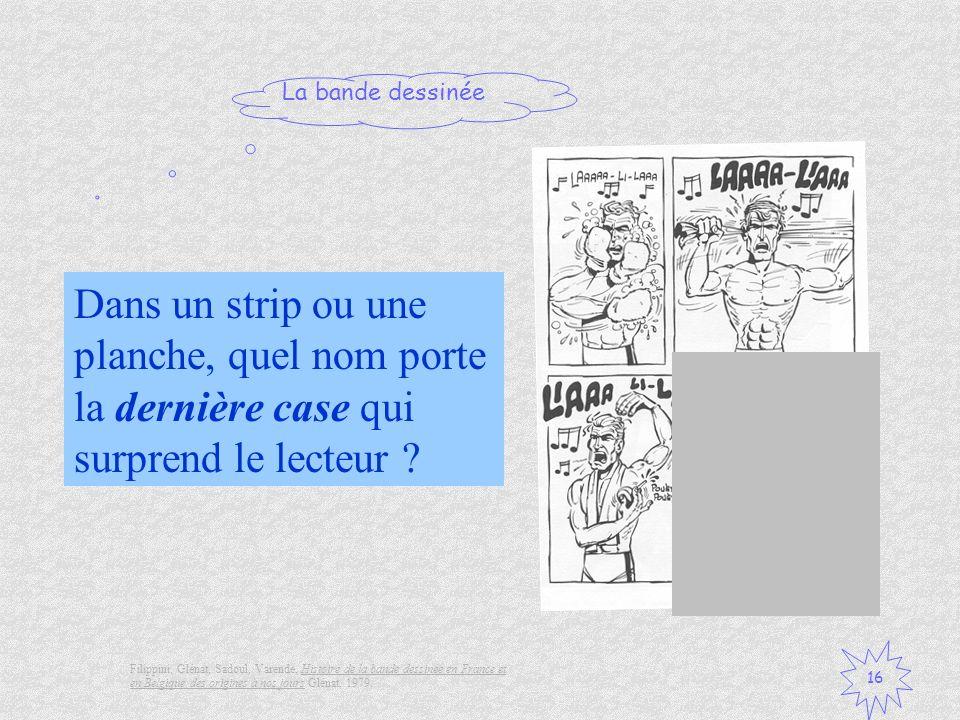 La bande dessinée 16 Dans un strip ou une planche, quel nom porte la dernière case qui surprend le lecteur ? Filippini, Glénat, Sadoul, Varende, Histo