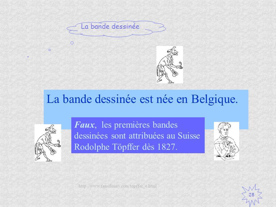 La bande dessinée 28 La bande dessinée est née en Belgique. Vrai / Faux ? Faux, les premières bandes dessinées sont attribuées au Suisse Rodolphe Töpf