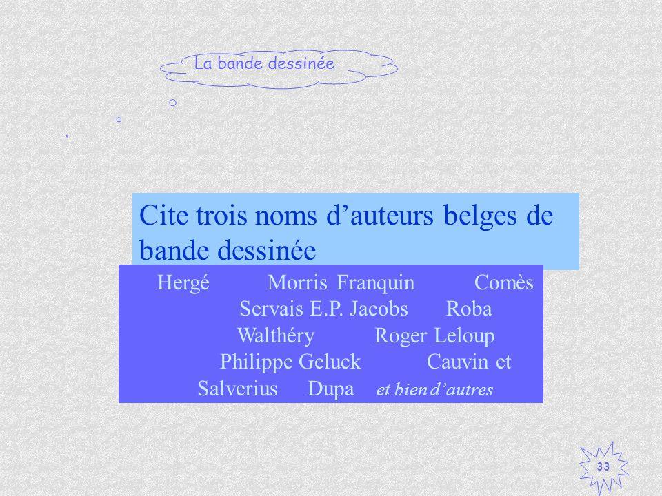 La bande dessinée 33 Cite trois noms dauteurs belges de bande dessinée HergéMorrisFranquinComès Servais E.P. Jacobs Roba WalthéryRoger Leloup Philippe