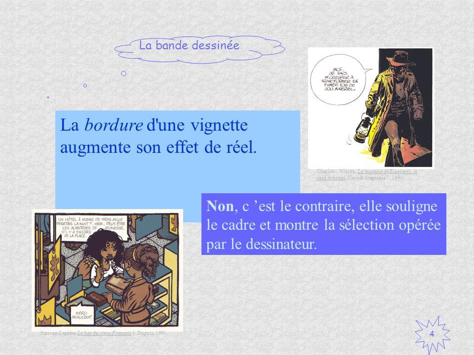 La bande dessinée 4 La bordure d'une vignette augmente son effet de réel. Vrai / Faux ? Non, c est le contraire, elle souligne le cadre et montre la s