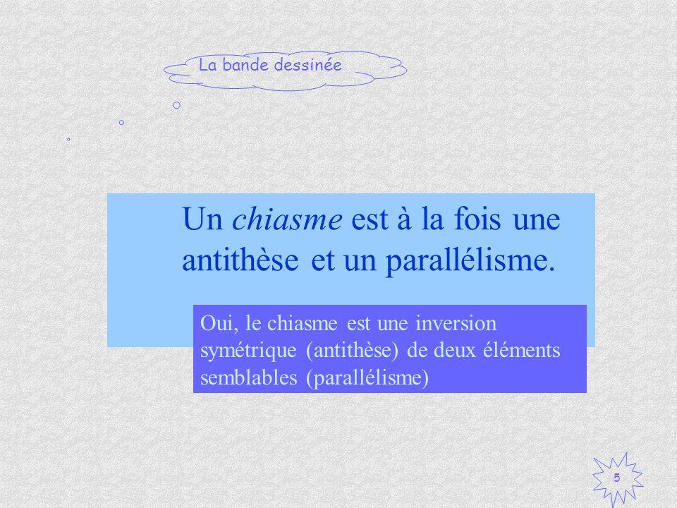 La bande dessinée 5 Un chiasme est à la fois une antithèse et un parallélisme. Vrai / Faux ? Oui, le chiasme est une inversion symétrique (antithèse)