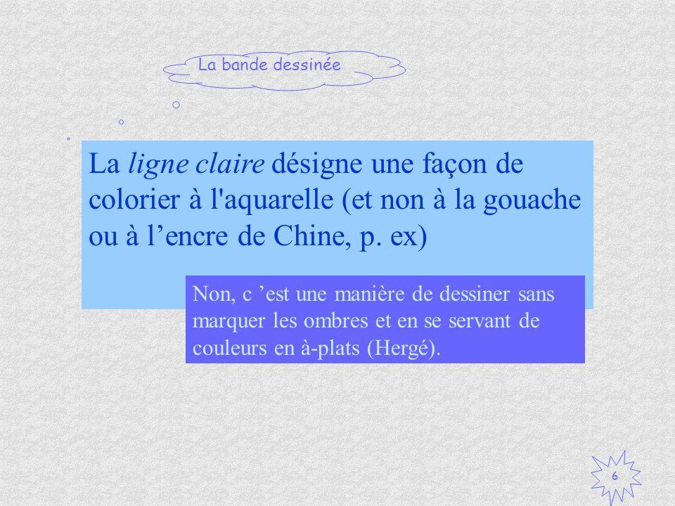 La bande dessinée 6 La ligne claire désigne une façon de colorier à l'aquarelle (et non à la gouache ou à lencre de Chine, p. ex) Vrai / Faux ? Non, c