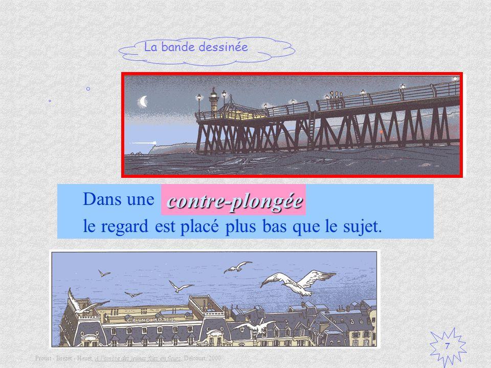 La bande dessinée 7 Dans une …, le regard est placé plus bas que le sujet.contre-plongée Proust - Brézet - Heuet, A lombre des jeunes files en fleurs,