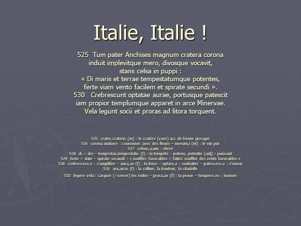 Italie, Italie ! 525 Tum pater Anchises magnum cratera corona induit implevitque mero, divosque vocavit, stans celsa in puppi : « Di maris et terrae t
