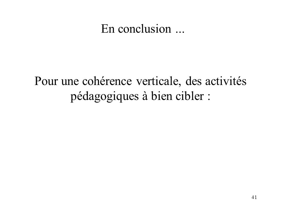 41 En conclusion... Pour une cohérence verticale, des activités pédagogiques à bien cibler :