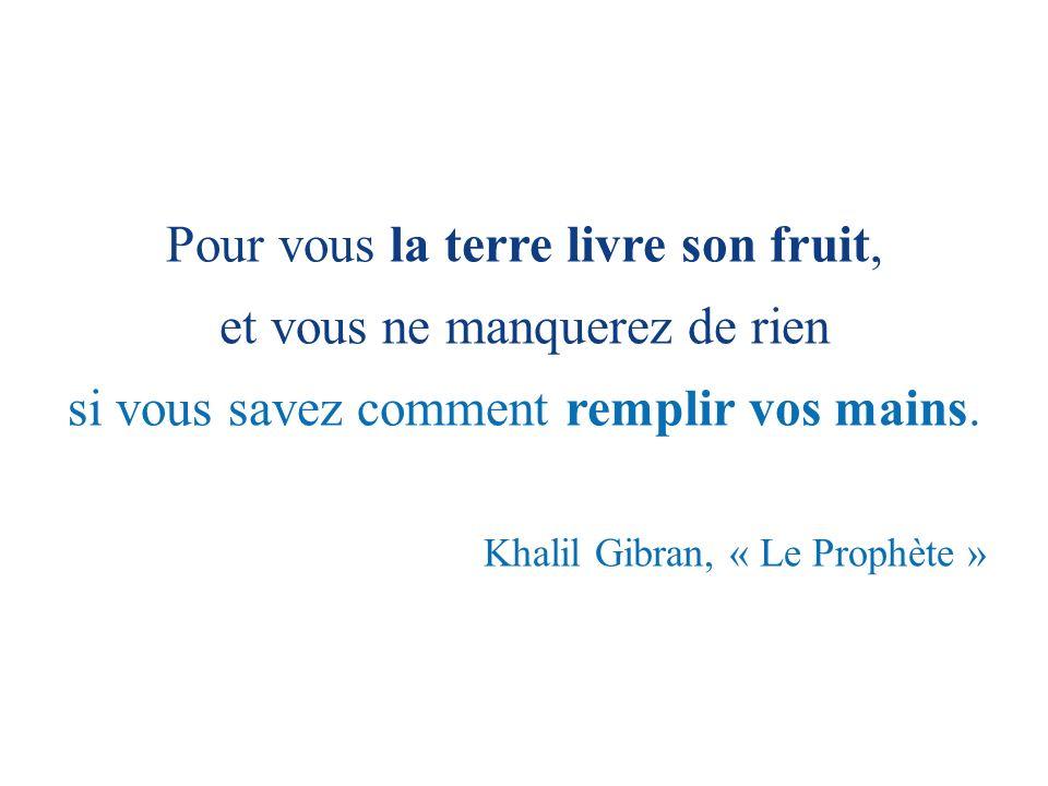 Pour vous la terre livre son fruit, et vous ne manquerez de rien si vous savez comment remplir vos mains. Khalil Gibran, « Le Prophète »