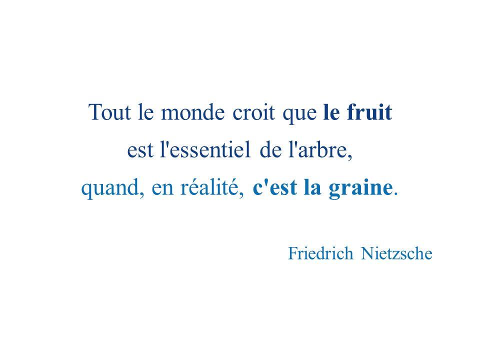 Tout le monde croit que le fruit est l'essentiel de l'arbre, quand, en réalité, c'est la graine. Friedrich Nietzsche