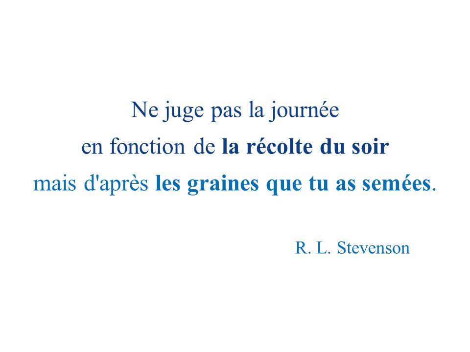 Ne juge pas la journée en fonction de la récolte du soir mais d'après les graines que tu as semées. R. L. Stevenson