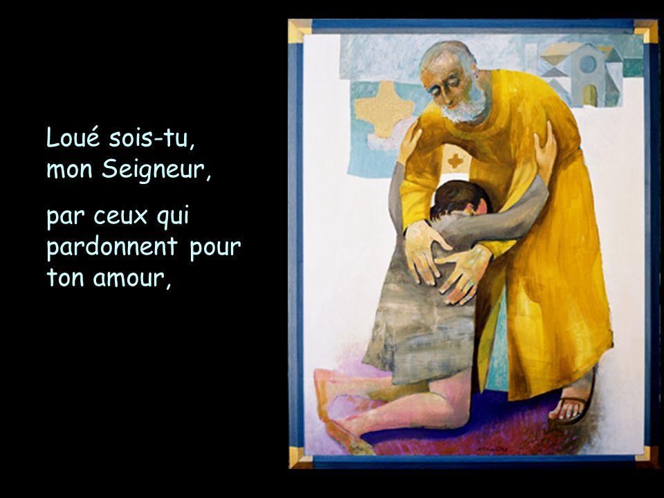 Loué sois-tu, mon Seigneur, par ceux qui pardonnent pour ton amour,