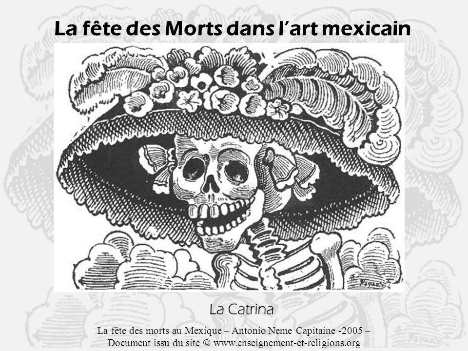 La fête des Morts dans lart mexicain La Catrina La fête des morts au Mexique – Antonio Neme Capitaine -2005 – Document issu du site www.enseignement-et-religions.org
