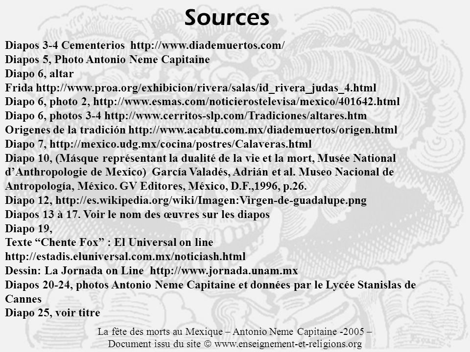 Sources Diapos 3-4 Cementerios http://www.diademuertos.com/ Diapos 5, Photo Antonio Neme Capitaine Diapo 6, altar Frida http://www.proa.org/exhibicion/rivera/salas/id_rivera_judas_4.html Diapo 6, photo 2, http://www.esmas.com/noticierostelevisa/mexico/401642.html Diapo 6, photos 3-4 http://www.cerritos-slp.com/Tradiciones/altares.htm Origenes de la tradición http://www.acabtu.com.mx/diademuertos/origen.html Diapo 7, http://mexico.udg.mx/cocina/postres/Calaveras.html Diapo 10, (Másque représentant la dualité de la vie et la mort, Musée National dAnthropologie de Mexico) García Valadés, Adrián et al.