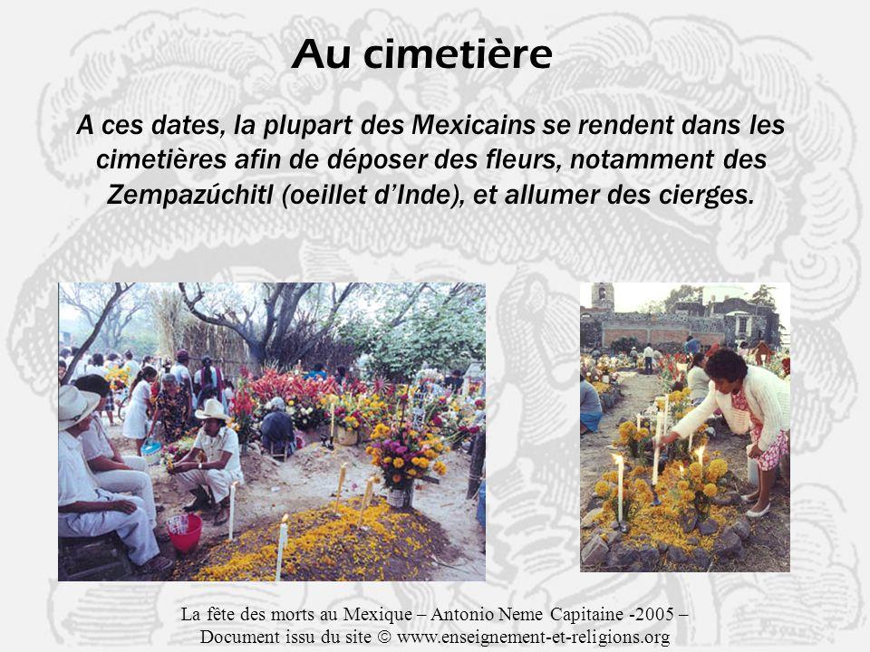 Au cimetière A ces dates, la plupart des Mexicains se rendent dans les cimetières afin de déposer des fleurs, notamment des Zempazúchitl (oeillet dInde), et allumer des cierges.