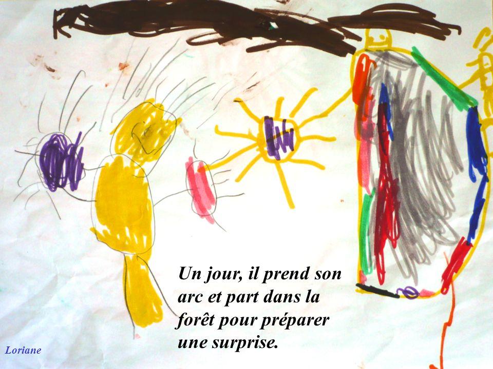 Loriane Un jour, il prend son arc et part dans la forêt pour préparer une surprise.