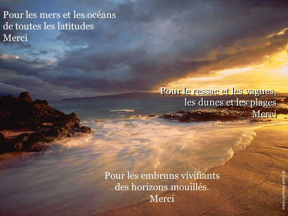 Pour le ressac et les vagues, les dunes et les plages Merci Pour les mers et les océans de toutes les latitudes Merci Pour les embruns vivifiants des horizons mouillés.