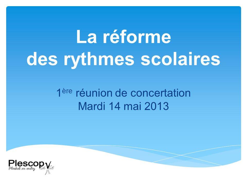 La réforme des rythmes scolaires 1 ère réunion de concertation Mardi 14 mai 2013