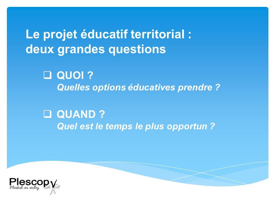 Le projet éducatif territorial : deux grandes questions QUOI .