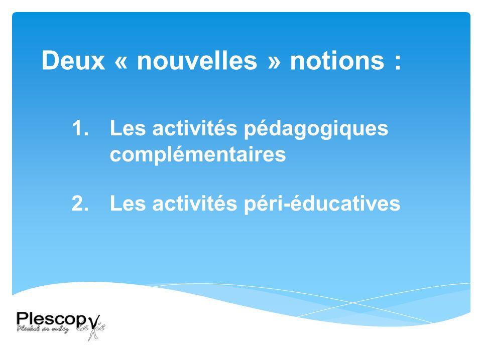 Deux « nouvelles » notions : 1.Les activités pédagogiques complémentaires 2.Les activités péri-éducatives