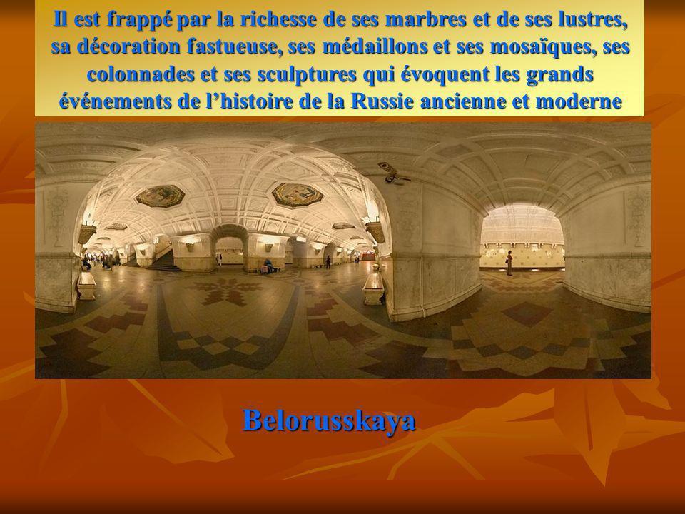 Belorusskaya Il est frappé par la richesse de ses marbres et de ses lustres, sa décoration fastueuse, ses médaillons et ses mosaïques, ses colonnades et ses sculptures qui évoquent les grands événements de lhistoire de la Russie ancienne et moderne