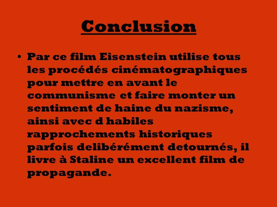 Conclusion Par ce film Eisenstein utilise tous les procédés cinématographiques pour mettre en avant le communisme et faire monter un sentiment de haine du nazisme, ainsi avec d habiles rapprochements historiques parfois delibérément detournés, il livre à Staline un excellent film de propagande.