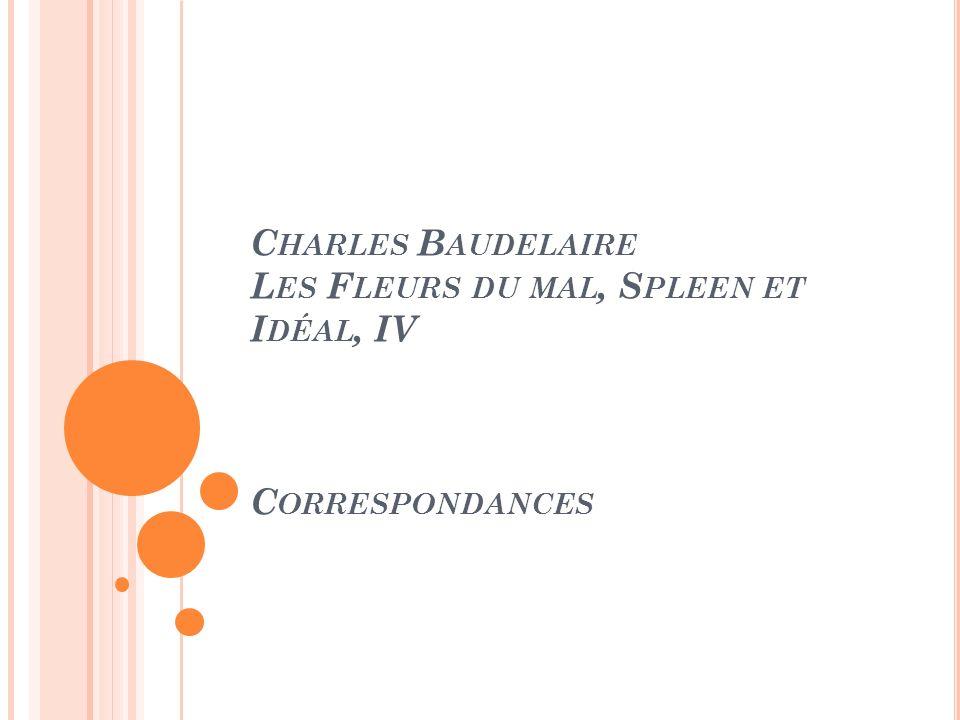 C HARLES B AUDELAIRE L ES F LEURS DU MAL, S PLEEN ET I DÉAL, IV C ORRESPONDANCES