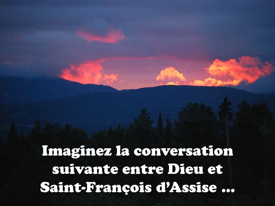 Imaginez la conversation suivante entre Dieu et Saint-François dAssise …