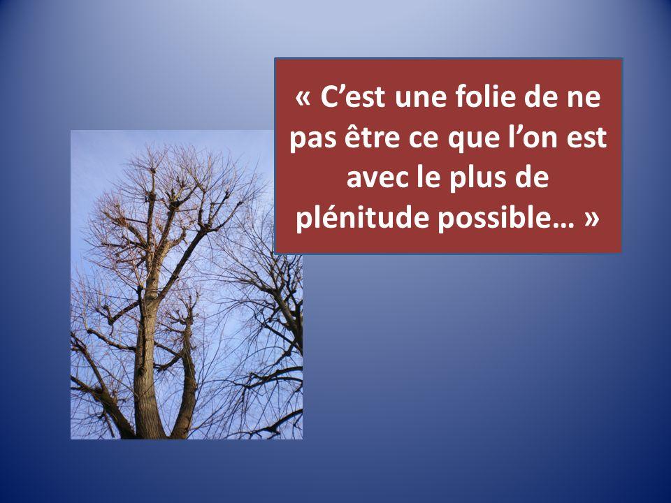 « Cest une folie de ne pas être ce que lon est avec le plus de plénitude possible… »