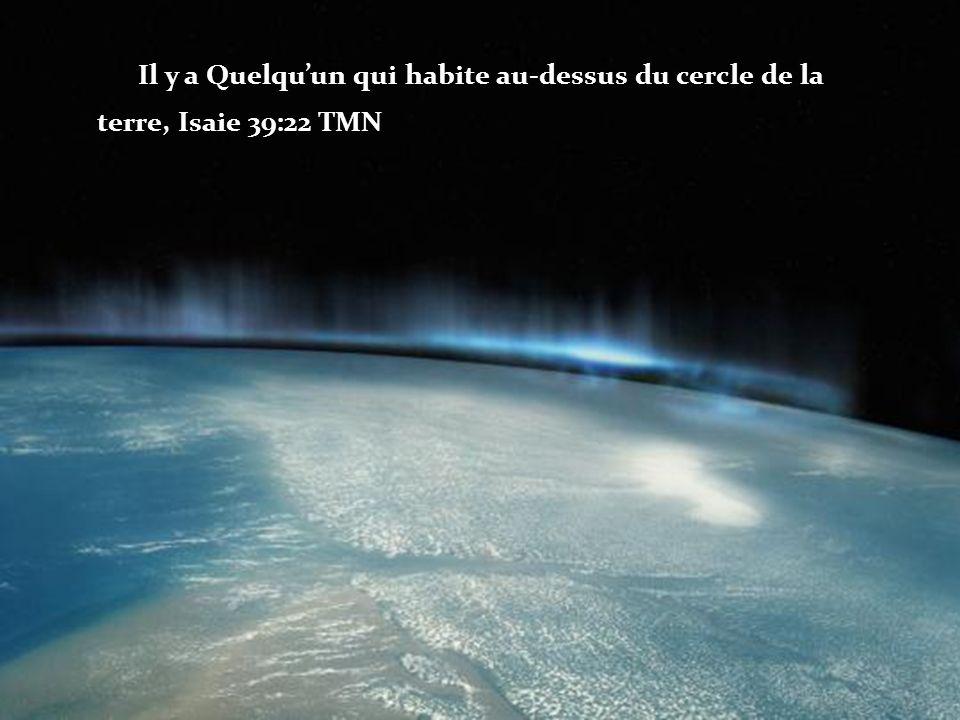 Il y a Quelquun qui habite au-dessus du cercle de la terre, Isaie 39:22 TMN