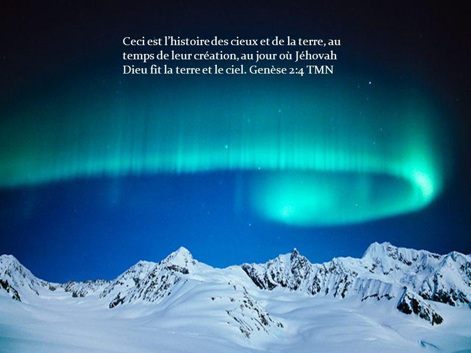 Ceci est lhistoire des cieux et de la terre, au temps de leur création, au jour où Jéhovah Dieu fit la terre et le ciel. Genèse 2:4 TMN