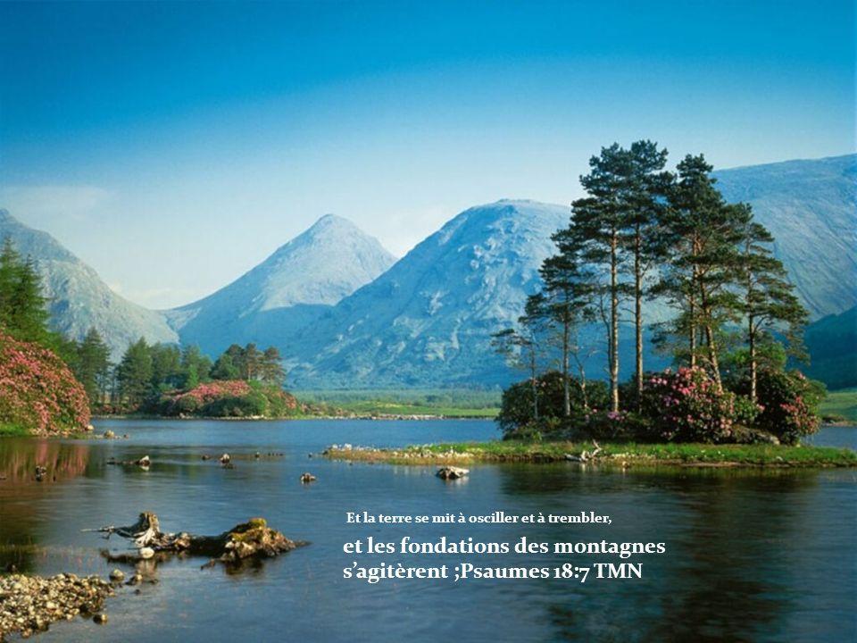 Et la terre se mit à osciller et à trembler, et les fondations des montagnes sagitèrent ;Psaumes 18:7 TMN