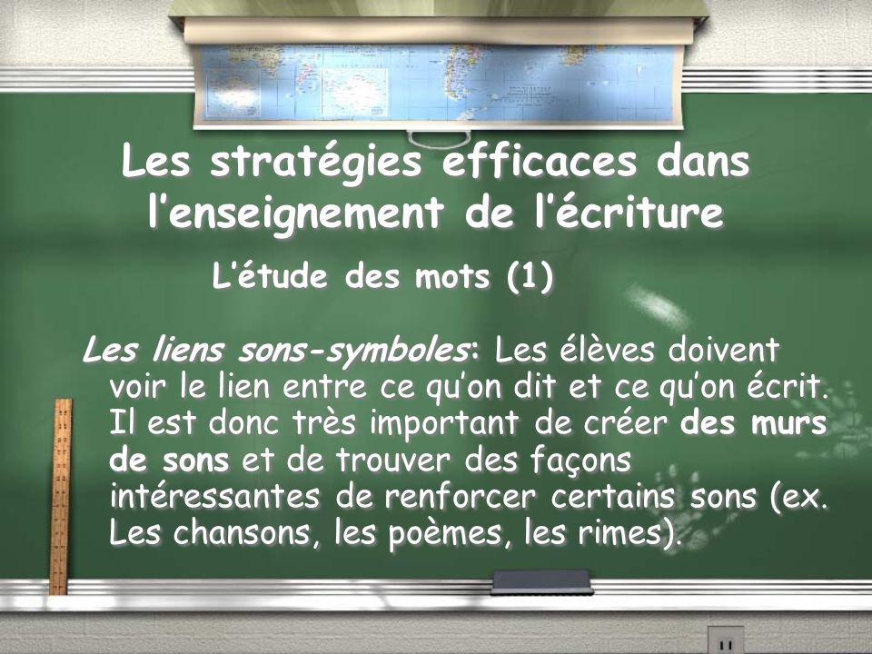 Les stratégies efficaces dans lenseignement de lécriture Létude des mots (1) Les liens sons-symboles: Les élèves doivent voir le lien entre ce quon dit et ce quon écrit.