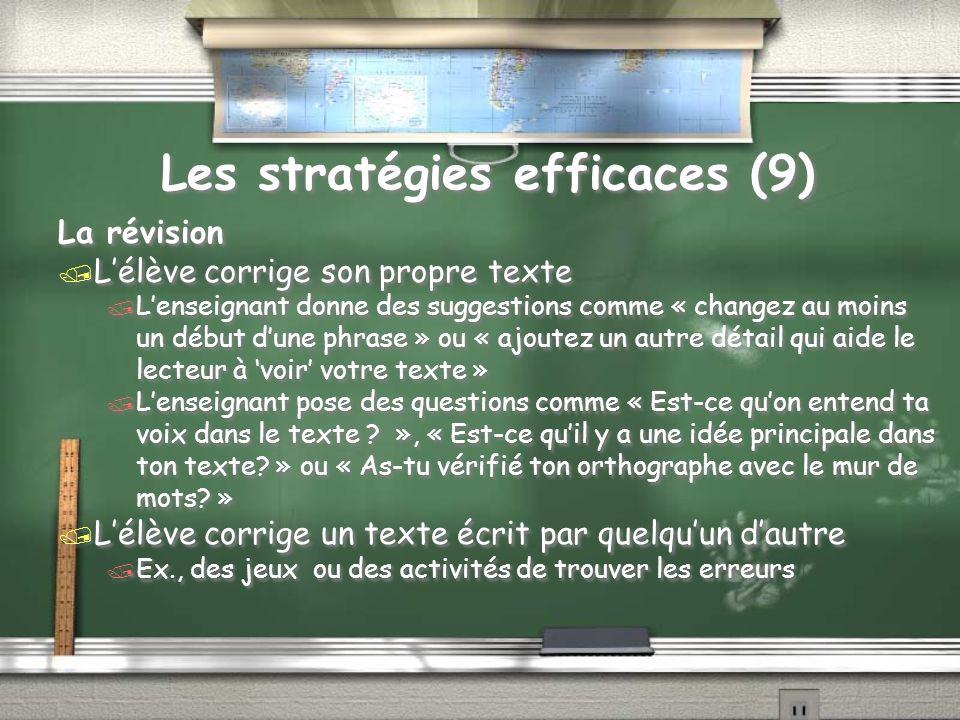 Les stratégies efficaces (9) La révision / Lélève corrige son propre texte / Lenseignant donne des suggestions comme « changez au moins un début dune phrase » ou « ajoutez un autre détail qui aide le lecteur à voir votre texte » / Lenseignant pose des questions comme « Est-ce quon entend ta voix dans le texte .