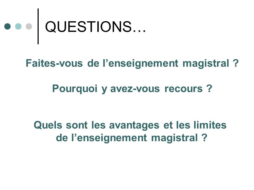 QUESTIONS… Faites-vous de lenseignement magistral ? Pourquoi y avez-vous recours ? Quels sont les avantages et les limites de lenseignement magistral