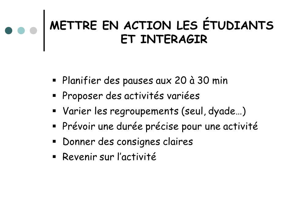 METTRE EN ACTION LES ÉTUDIANTS ET INTERAGIR Planifier des pauses aux 20 à 30 min Proposer des activités variées Varier les regroupements (seul, dyade…
