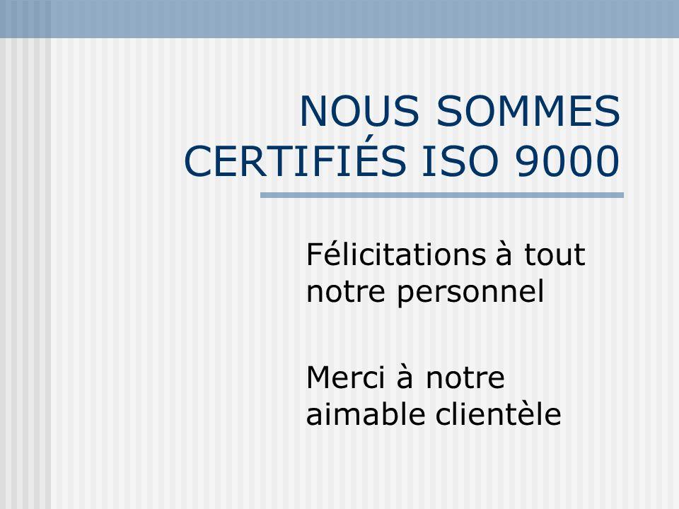 NOUS SOMMES CERTIFIÉS ISO 9000 Félicitations à tout notre personnel Merci à notre aimable clientèle