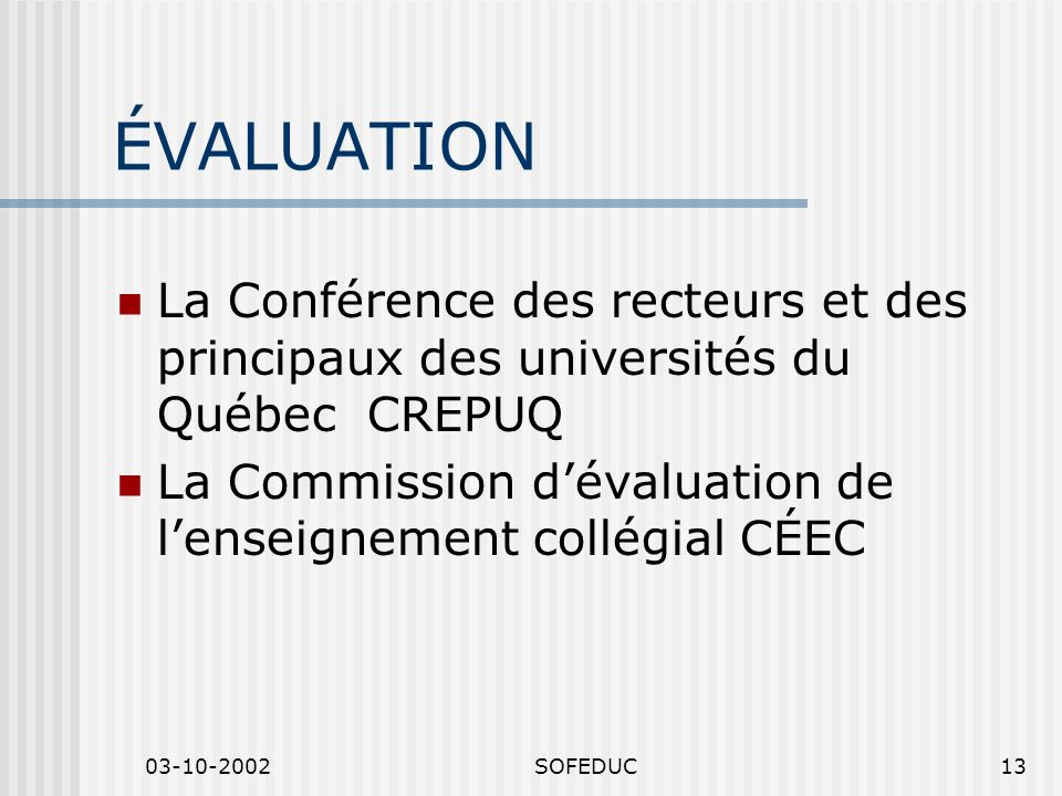 03-10-2002SOFEDUC13 ÉVALUATION La Conférence des recteurs et des principaux des universités du Québec CREPUQ La Commission dévaluation de lenseignemen