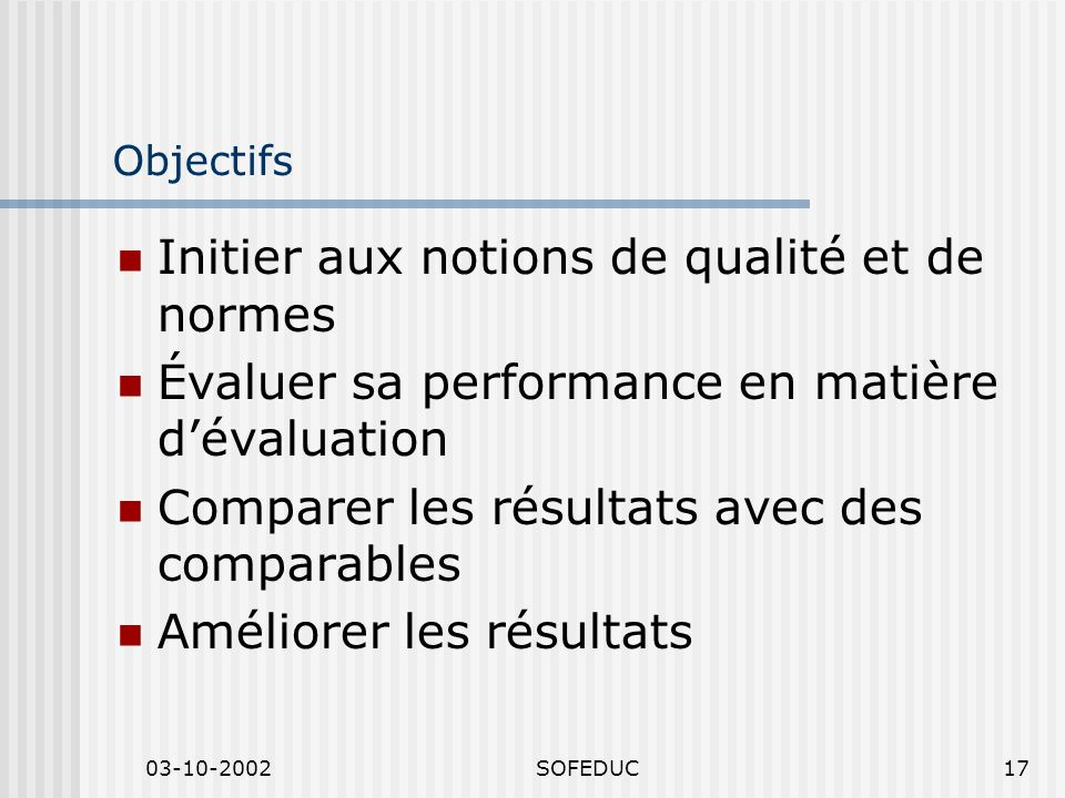 03-10-2002SOFEDUC17 Objectifs Initier aux notions de qualité et de normes Évaluer sa performance en matière dévaluation Comparer les résultats avec des comparables Améliorer les résultats